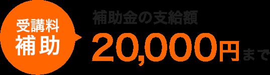 受講料 補助 補助金の支給額20,000円まで